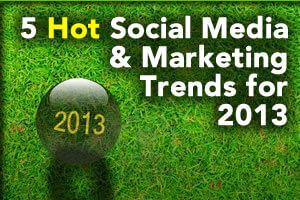 5 Hot Social Media and Marketing Trends for 2013